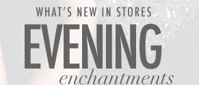 What's New In Stores - Evening Enchantments
