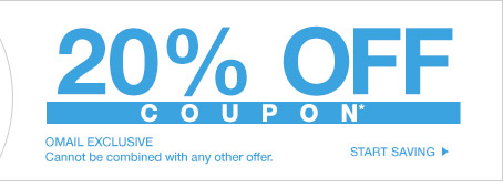 20% OFF COUPON* - OMAIL - Cannot be combined with any other offer. START SAVING