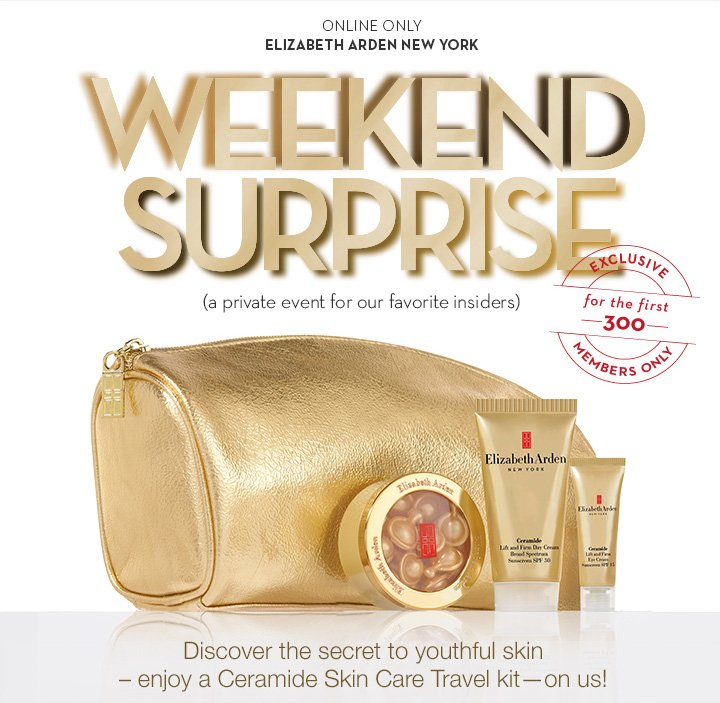 ONLINE ONLY. ELIZABETH ARDEN NEW YORK. WEEKEND SURPRISE. (a private event for our favorite insiders). Discover the secret to youthful skin—enjoy a Ceramide Skin Care Travel kit—on us!