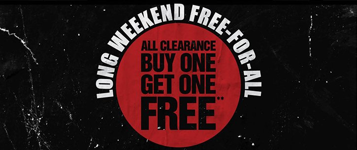 LONG WEEKEND FREE-FOR-ALL - ALL CLEARANCE BUY ONE, GET ONE FREE**