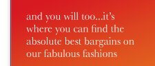 and you will too. it's where you can find the absolute best bargains on our fabulous fashions