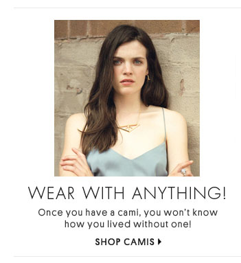 WEAR WITH ANYTHING - SHOP CAMIS