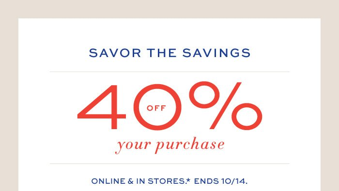 SAVOR THE SAVINGS | 40% OFF your purchase | ONLINE & IN STORES.* ENDS 10/14.