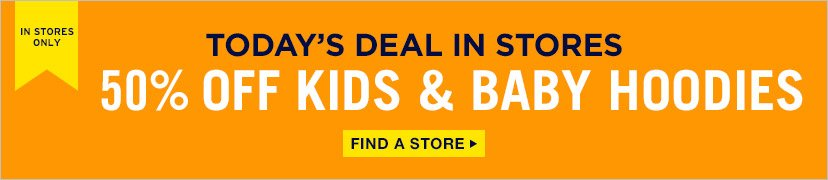IN STORES ONLY | TODAY'S DEAL IN STORES | 50% OFF KIDS & BABY HOODIES | FIND A STORE