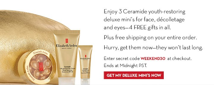 Enjoy 3 Ceramide youth-restoring deluxe mini's for face, décolletage and  eyes—4 FREE gifts in all. Plus free shipping on your entire order. Hurry, get them now—they won't last long. Enter secret code WEEKEND30 at checkout. Ends at Midnight PST. GET MY DELUXE MINI'S NOW.