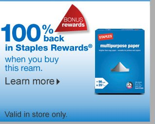 Bonus  rewards: 100% back in Staples Rewards with your purchase of Staples  multipurpose ream paper. In-store coupon code: 69088. Valid in store  only. Expires 10/19/13. Get in-store coupon.