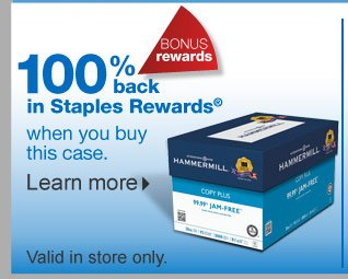100%  back in Staples Rewards with your purchase of HammerMill Copy Plus Copy  Paper, 8.5 inches by 11 inches, Case. Valid in store only. Learn  more.
