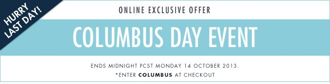 Last day! Online Exclusive! Columbus Day event. Enter COLUMBUS at checkout.