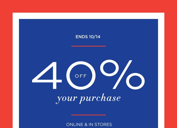 ENDS 10/14 | 40% OFF your purchase | ONLINE & IN STORES
