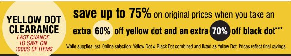 YELLOW DOT CLEARANCE. LAST CHANCE TO SAVE ON SUMMER CLEARANCE! save up to 75% on original prices when you take an extra 60% off yellow dot and extra 70% off bloack dott***. While supplies last. Online selection Yellow Dot & Black Dot combined and listed as Yellow Dot. Prices reflect final savings.