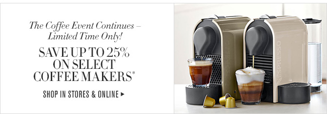 The Coffee Event Continues - Limited Time Only! - SAVE UP TO 25% ON SELECT COFFEE MAKERS* - SHOP IN STORES & ONLINE