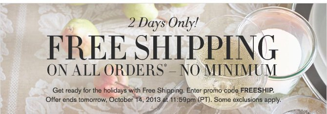 2 Days Only! - FREE SHIPPING ON ALL ORDERS* - NO MINIMUM - Get ready for the holidays with Free Shipping. Enter promo code FREESHIP. Offer ends tomorrow, October 14, 2013 at 11:59pm (PT). Some exclusions apply.