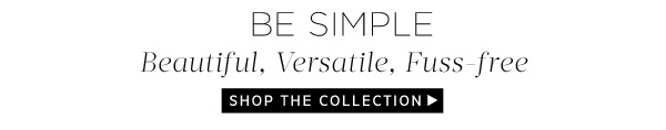 Be Simple. Beautiful, Versatile, Fuss-free. Shop the Collection