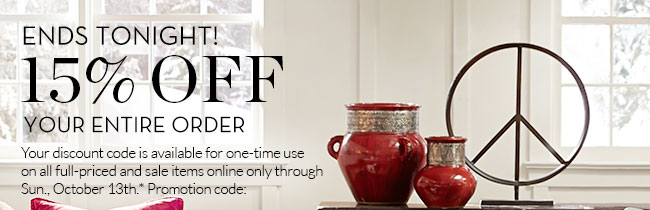 ENDS TONIGHT! 15% OFF YOUR ENTIRE ORDER - Your discount code is available for one-time use on all full-priced and sale items online only through Sun., October 13th.* Promotion code: