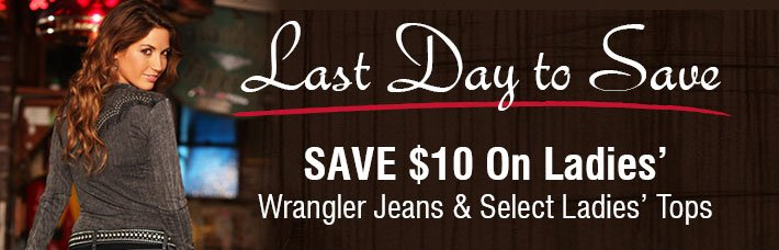 Last Day To Save - Save $10 On Ladies' Wrangler Jeans & Select Ladies' Tops