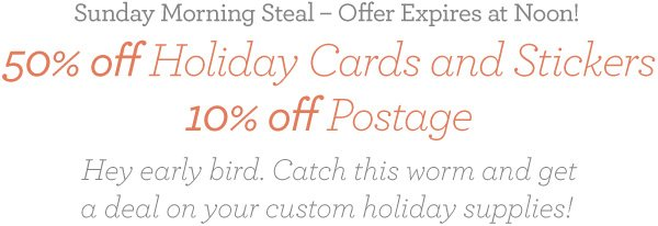 Sunday Morning Steal - Offer Expires at Noon!                                 50% off Holiday Cards and Stickers 10% off Postage                                 Hey early bird. Catch this worm and get a deal on your custom holiday supplies!