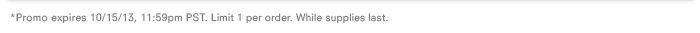 *Promo expires 10/15/13, 11:59pm PST. Limit 1 per order. While supplies last.
