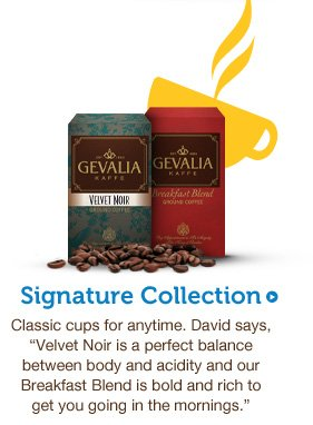 "Signature Collection. Classic cups for anytime. David says, ""Velvet Noir is a perfect balance between body and acidity and our Breakfast Blend is bold and rich to get you going in the mornings."""