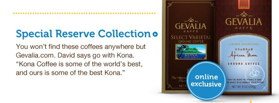 "Special Reserve Collection. You won't find these coffees anywhere but Gevalia.com. David says go with Kona. ""Kona Coffee is some of the world's best, and ours is some of the best Kona."""