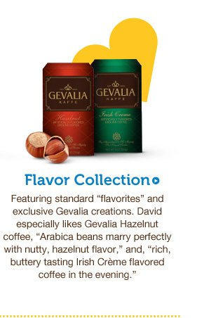 "Flavor Collection. Featuring standard ""flavorites"" and exclusive Gevalia creations. David especially likes Gevalia hazelnut coffee, ""Arabica beans marry perfectly with nutty, hazelnut flavor,"" and, ""rich, buttery tasting Irish Crème flavored coffee in the evening."""