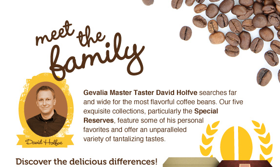Meet the Family. Gevalia Master Taster David Holfve searches far and wide for the most flavorful coffee beans. Our five exquisite collections, particularly the Special Reserves, feature some of his personal favorites and offer an unparalleled variety of tantalizing tastes. Discover the delicious differences.