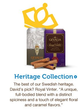 "Heritage Collection. The best of our Swedish heritage. David's pick? Royal Vinter. ""A unique, full-bodied blend with a distinct spiciness and a touch of elegant floral and caramel flavors."""