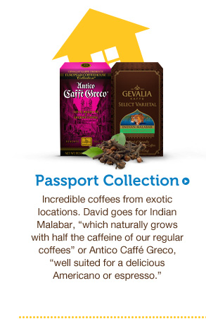 "Passport Collection. Incredible coffees from exotic locations. David goes for Indian Malabar, ""which naturally grows with half the caffeine of our regular coffees"" or Antico Caffé Greco, ""well suited for a delicious Americano or espresso."""