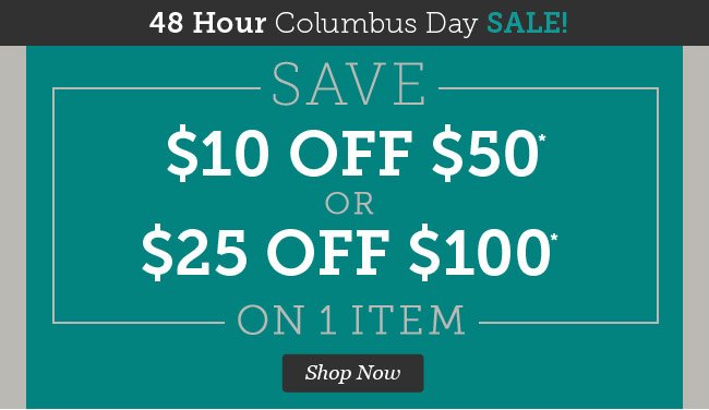 48 Hour Columbus Day Sale! Save $10 off $50 or $25 off $100 on 1 Item. Shop Now.