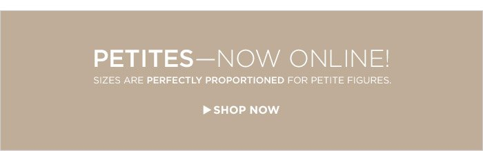 PETITES — NOW ONILNE! | SIZES ARE PERFECTLY PROPORTIONED FOR PETITE FIGURES. | SHOP NOW