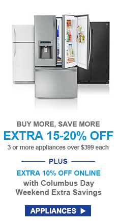 BUY MORE, SAVE MORE | EXTRA 15-20% OFF 3 or more appliances over $399 each --PLUS-- EXTRA 10% OFF ONLINE with Columbus Day Weekend Extra Savings | APPLIANCES