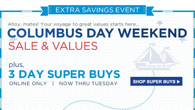 EXTRA SAVINGS EVENT | Ahoy, mates! Your voyage to great values starts here... | COLUMBUS DAY WEEKEND SALE & VALUES | plus, 3 DAY SUPER BUYS | ONLINE ONLY | NOW THRU TUESDAY | SHOP SUPER BUYS