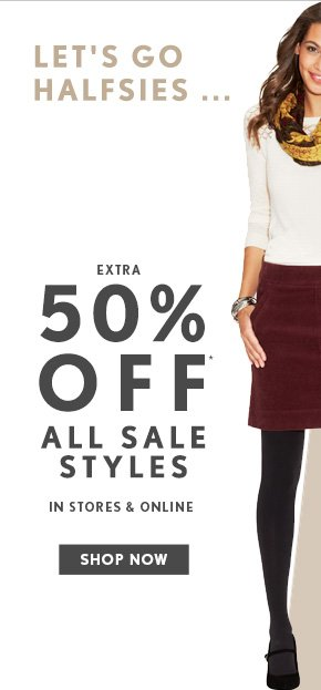 LET'S GO HALFSIES...  EXTRA 50% OFF* ALL SALE STYLES  IN STORES & ONLINE  SHOP NOW