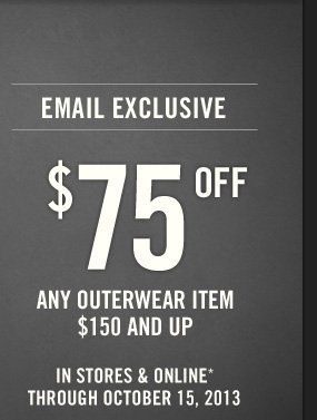 EMAIL EXCLUSIVE $75 OFF ANY OUTERWEAR ITEM  $150 AND UP IN STORES & ONLINE* THROUGH OCTOBER 15, 2013
