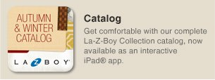 Catalog - Get comfortable with our complete La-Z-Boy Collection catalog, now available as an interactive iPad® app.
