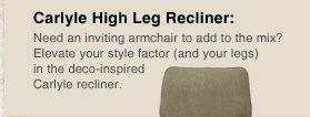 Carlyle High Leg Recliner Need an inviting armchair to add to the mix? Elevate your style factor (and your legs) in the deco-inspired Carlyle recliner.