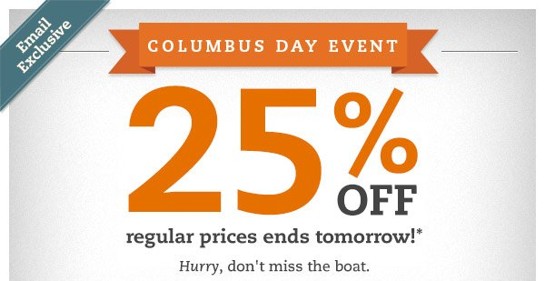 Email Exclusive: Columbus Day Event. 25% OFF regular prices ends tomorrow!* Hurry, don't miss the boat.