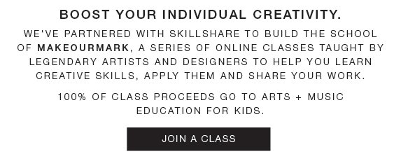 Boost your individual creativity. We've partnered with Skillshare to build the school of makeourmark, a series of online classes taught by  legendary artists and designers to help you learn creative skills, apply them and share your work. 100% of class proceeds go to arts + music education for kids. Join a class.