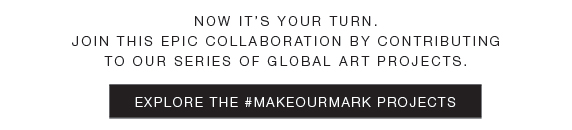 Now it's your turn. join this epic collaboration by contributing to our series of global art projects. Explore the #makeourmark projects