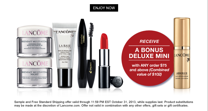ENJOY NOW | LANCOME | BIENFAIT MULTI-VITAL | BIENFAIT MULTI-VITAL NIGHT | LA-BASE PRO | HYPNOSE DRAMA | RECEIVE A BONUS DELUXE MINI | with ANY order $75 and above (Combined value of $102) | LANCOME ABSOLUE | Sample and Free Standard Shipping offer valid through 11.59 PM EST October 31, 2013, while supplies last. Product substitutions may be made at the discretion of Lancome.com. Offer not valid in combination with any other offers, gift sets or gift certificates.