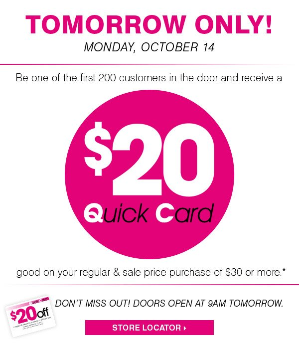 TOMORROW ONLY! MONDAY, OCTOBER 14. Be one of the first 200 customers in the door and receive a $20 Quick Card good on your regular & sale price purchase of $30 or more.* DON'T MISS OUT! DOORS OPEN AT 9AM TOMORROW. STORE LOCATOR.