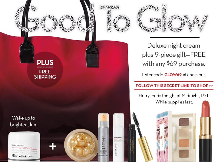 Good To Glow. Deluxe night cream plus 9-piece gift—FREE with any $69 purchase. Enter code GLOW69 at checkout. PLUS FREE SHIPPING. Wake up to brighter  skin. FOLLOW THIS SECRET LINK TO SHOP. Hurry, ends tonight at Midnight, PST. While supplies last.
