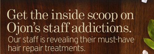 Get  the inside scoop on Ojon s staff addictions Our staff is revealing their  must have hair repair treatments