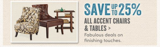 Save up to 25% on Accent Tables & Chairs