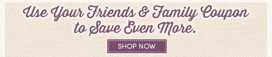 Save even more with your Friends & Family Coupon