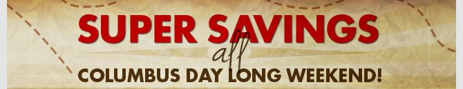 Super Savings All Columbus Day Long Weekend!. Celebrate the long weekend with super savings on all your favorites!