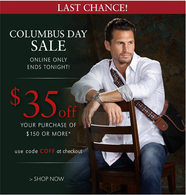 LAST CHANCE! COLUMBUS DAY SALE | $35 OFF YOUR PURCHASE OF $150 OR MORE* | ONLINE ONLY | ENDS TO NIGHT! | USE CODE COFF AT CHECKOUT | SHOP NOW