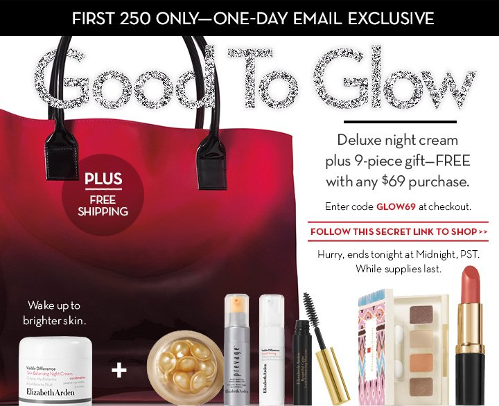 First 250 Only—One Day Email Exclusive. GOOD TO GLOW. Deluxe Night Cream plus 9-Piece Gift—FREE with any $69 purchase. Enter code GLOW69 at checkout. FOLLOW THIS SECRET LINK TO SHOP. Hurry, Ends tonight at Midnight, PST. While Supplies Last.