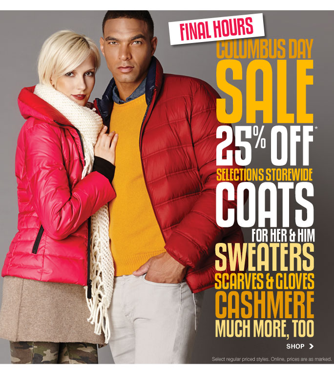 always free shipping  with purchase of $1OO or more*  final hours  columbus day sale 25% off* selections storewide coats for her & him sweaters scarves & gloves cashmeremuch more, too SHOP  Select regular priced styles. Online, prices are as marked.  Online, Insider Club Members must be signed in and Loehmann's price reflects Insider Club Diamond or Gold Member savings.  coupons not valid on sample sale and select special events.  *25% off select regular priced category PROMOTIONAL OFFERs are VALID now thru 10/14/13 UNTIL THE CLOSE OF REGULAR BUSINESS HOURS IN STORE or thru 10/15/13 until 2:59am et online.  Free shipping offer applies on orders of $100 or more, prior to sales tax and after all applicable discounts, only for standard shipping to one single address in the Continental US per order. In store, 25% off select regular priced categories will be taken at register. Online, no promo code needed for  25% off select  regular priced categories  discounts, prices are as marked. Offer not valid on clearance or on previous purchases and excludes fragrances, hair care products, the purchase of Gift Cards and Insider Club Membership fee. Cannot be used in conjunction with employee discount, any other coupon or promotion. In store, only 10% will be taken on Chanel, Gucci, Hermes, D&G, Valentino & Ferragamo watches; all designer jewelry in department 28 and all designer handbags in department 11 with the exception  of Furla & La Bagagerie; no discount will be taken online. Discount may not be applied towards taxes, shipping & handling. Returns and exchanges are subject to Returns/Exchange Policy Guidelines. Quantities are limited, exclusions may apply and selection will vary by store and at loehmanns.com. Please see sales associate or loehmanns.com for details. Featured items subject to availability. Void in states where prohibited by law, no cash value except where prohibited, then the cash value is  1/100. 2013  †Standard text message & data charges apply. Text STOP to opt out or HELP for help. For the terms and conditions of the Loehmann's text message program, please visit http://pgminf.com/loehmanns.html or call 1-877-471-4885 for more information.