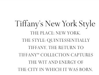 Tiffany's New York Style | The place: New York. The style: quintessentially Tiffany. The Return to Tiffany™ collection captures the wit and energy of the city in which it was born.