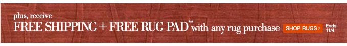 plus, receive Free Shipping +  Free Rug Pad** with any rug purchase | Shop Rugs > | Ends 11/4